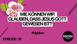 EPISODE 39 – Was meint es, dass Jesus Gott gewesen ist? #highlow